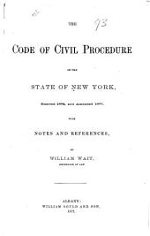 The Code of Civil Procedure of the State of New York Enacted 1876 and Amended 1877: With Notes and References