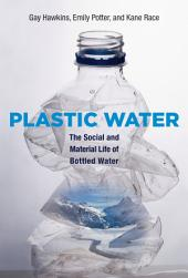 Plastic Water: The Social and Material Life of Bottled Water