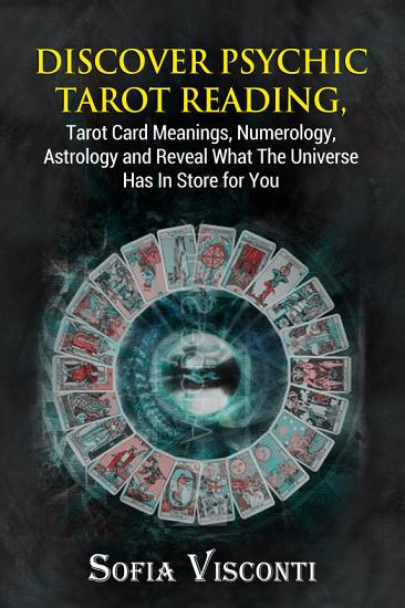 Discover Psychic Tarot Reading  Tarot Card Meanings  Numerology  Astrology and Reveal What The Universe Has In Store for You PDF