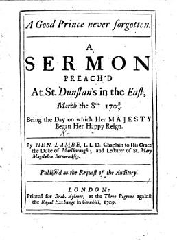 A Good Prince never forgotten  A sermon  on Ps  xlv  17   preached     March     8th 1708 9  being the day on which her Majesty began her     Reign PDF