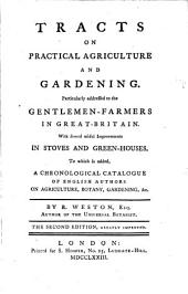 Tracts on Practical Agriculture and Gardening: Particularly Addressed to the Gentlemen-farmers in Great-Britain : with Several Useful Improvements in Stoves and Green-houses ; to which is Added a Chronological Catalogue of English Authors on Agriculture, Botany, Gardening Etc