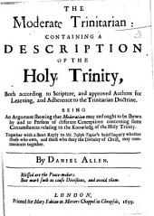 The Moderate Trinitarian: Containing a Description of the Holy Trinity, Both According to Scripture and Approved Authors ... Being an Argument Shewing that Moderation May and Ought to be Shown by and to Persons of Different Conceptions Concerning Some Circumstances Relating to the Knowledg [sic] of the Holy Trinity. Together with a Short Reply to Mr. Joseph Taylor's Brief Inquiry Whether Those who Own, and Those who Deny the Divinity of Christ, May Communicate Together
