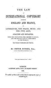 The Law of International Copyright: Between England and France in Literature, the Drama, Music, and the Fine Arts, Analysed and Explained ... the Whole in English and French