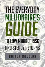 The Everyday Millionaire's Guide to Low Market Risk and Steady Returns