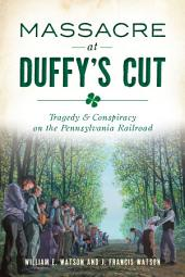 Massacre at Duffy's Cut: Tragedy & Conspiracy on the Pennsylvania Railroad