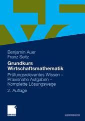 Grundkurs Wirtschaftsmathematik: Prüfungsrelevantes Wissen - Praxisnahe Aufgaben - Komplette Lösungswege, Ausgabe 2