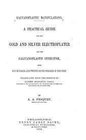 Galvanoplastic Manipulations: A Practical Guide for the Gold and Silver Electroplater and the Galvanoplastic Operator