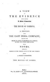 A View of the Evidence Given Before a Select Committee of the House of Commons: On a Petition from the East India Company, Praying for Relief to India in Reference to Unequal Duties and Other Grievances : with Notes, Containing Portions of the Evidence Given on the Same Subjects Before a Select Committee of the House of Lords