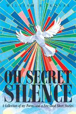 Oh Secret Silence: A Collection of my Poems and a Few Good Short Stories