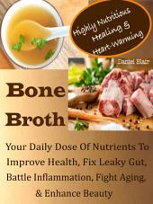 Highly Nutritious Healing & Heart-Warming Bone Broth: Your Daily Dose Of Nutrients To Improve Health, Fix Leaky Gut, Battle Inflammation, Fight Aging, & Enhance Beauty
