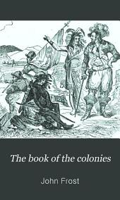 The Book of the Colonies: Comprising a History of the Colonies Composing the United States : from the Discovery in the Tenth Century Until the Commencement of the Revolutionary War