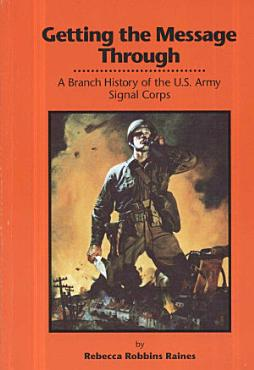Getting the Message Through  A Branch History of the U S  Army Signal Corps  Paperback  PDF