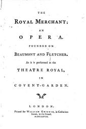 The Royal Merchant: An Opera. Founded on Beaumont and Fletcher. As it is Performed at the Theatre Royal, in Covent-Garden