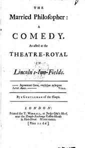 The Married Philosopher: A Comedy. As Acted at the Theatre-Royal in Lincoln's-Inn-Fields. By a Gentleman of the Temple