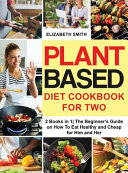 Plant Based Diet Cookbook for Two: 2 Books in 1- The Beginner's Guide on How To Eat Healthy and Cheap for Him and Her