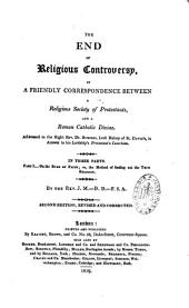 "The end of religious controversary in a friendly correspondence between a religious society of Protestants and a Roman Catholic Divine: addressed to the ... Bishop of St. David's, [T. Burgess,] in answer to his ... ""Protestant's Catechism"""