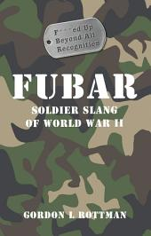 FUBAR F***ed Up Beyond All Recognition: Soldier Slang of World War II