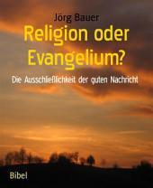 Religion oder Evangelium?: Die Ausschließlichkeit der guten Nachricht