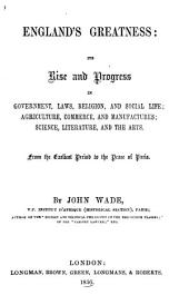 England's Greatness: Its Rise and Progress in Government, Laws, Religion, and Social Life; Agriculture, Commerce, and Manufactures; Science, Literature, and the Arts. From the Earliest Period to the Peace of Paris