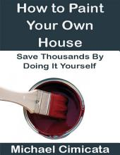 How to Paint Your Own House: Save Thousands By Doing It Yourself