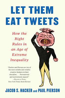 Let them Eat Tweets  How the Right Rules in an Age of Extreme Inequality