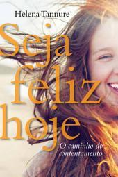 Seja feliz hoje: O caminho do contentamento