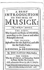 A brief introduction to the skill of music: in three books : the first: the grounds and rules of musick, according to the gam-ut and other principles thereof : the second: instructions for the bass-viol and also for the treble-violin, with lessons for beginners