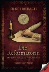 Die Reformatorin: Das Leben von Argula von Grumbach