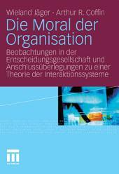 Die Moral der Organisation: Beobachtungen in der Entscheidungsgesellschaft und Anschlussüberlegungen zu einer Theorie der Interaktionssysteme