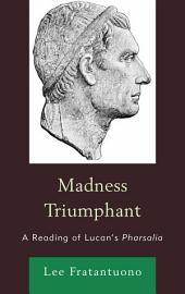 Madness Triumphant: A Reading of Lucan's Pharsalia