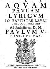 In aquam Paulam lyricum Io. Baptistae Lauri theologi Perusini ad sanctissimum D.N. Paulum 5. pont. opt. max