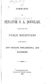Speeches of Senator S.A. Douglas: On the Occasion of His Public Receptions by the Citizens of New Orleans, Philadelphia, and Baltimore