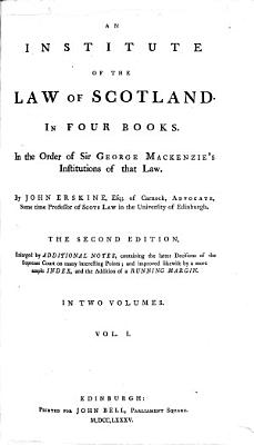 An Institute of the Law of Scotland  In Four Books  In the Order of Sir George Mackenzie s Institutions of that Law  By John Erskine     The Second Edition  Enlarged by Additional Notes     Improved     by a More Ample Index  and the Addition of a Running Margin    PDF