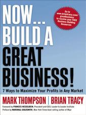 Now, Build a Great Business!: 7 Ways to Maximize Your Profits in Any Market