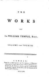 The Works of Sir William Temple, Bart: Complete in Four Volumes Octavo. To which is Prefixed, The Life and Character of the Author..