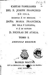 Cartas familiares del P. Joseph Francisco de Isla escritas á su hermana doña Maria Francisca de Isla y Losada y á su cuñado D. Nicolas de Ayala