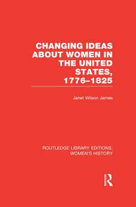 Changing Ideas about Women in the United States  1776 1825 PDF