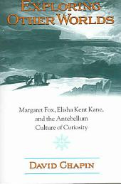 Exploring Other Worlds: Margaret Fox, Elisha Kent Kane, and the Antebellum Culture of Curiosity