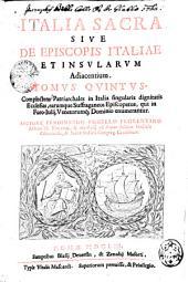 ITALIA SACRA SIVE DE EPISCOPIS ITALIAE, ET INSVLARVM Adiacentium: Complectens Patriarchales in Italia singularis dignitatis Ecclesias, earumque Suffraganeos episcopatus, qui in Foro-Iulij, Venetorumq[ue] Dominio enumerantur. TOMUS QVINTVS, Volume 5