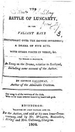 The Battle Of Luncarty  Or The Valiant Hays Triumphant Over The Danish Invaders  A Drama In Five Acts  In Verse   With Other Pieces In Verse     To Which Is Prefixed  An Essay On The Drama  Relative To Scotland  Including Some Account Of The Author  Etc