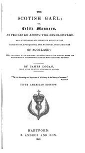 The Scotish Gaël: Or, Celtic Manners, as Preserved Among the Highlanders, Being an Historical and Descriptive Account of the Inhabitants, Antiquities, and National Peculiarities of Scotland; More Particularly of the Northern, Or Gaëlic Parts of the Country, where the Singular Habits of the Aboriginal Celts are Most Tenaciously Retained