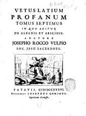 Vetus Latium profanum tomus primus -decimus!: Tomus septimus in quo agitur de Albanis et Aricinis. Auctore Josepho Rocco Vulpio Soc. Jesu sacerdote, Volume 7