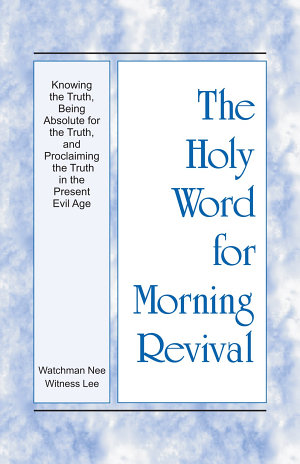 The Holy Word for Morning Revival   Knowing the Truth  Being Absolute for the Truth  and Proclaiming the Truth in the Present Evil Age
