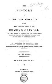 The History of the Life and Acts of the Most Reverend Father in God, Edmund Grindal, the First Bishop of London and the Second Archbishop of York and Canterbury Successively in the Reign of Queen Elizabeth: To which is Added an Appendix of Original Mss., Faithfully Transcribed Out of the Best Archives, Whereunto Reference is Made in the History