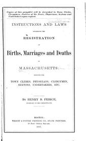 Instructions and Laws Concerning the Registration of Births, Marriages and Deaths in Massachusetts: Designed for Town Clerks, Physicians, Clergymen, Sextons, Undertakers, Etc