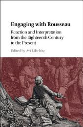 Engaging with Rousseau: Reaction and Interpretation from the Eighteenth Century to the Present