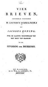 Vier brieven gewisseld tusschen Jacobus Scheltema en Jacobus Koning: over de laatste tegenspraak van het regt van Haarlem op de uitvinding der drukkunst