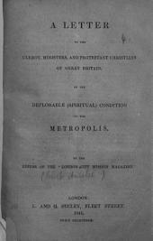 """A letter to the clergy, ministers and Protestant Christians of Great Britain, on the deplorable spiritual condition of the metropolis. By the editor of the """"London City Mission Magazine"""" [i.e. Robert Ainslie]."""