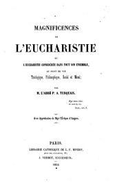 Magnificences de l'eucharistie, ou L'eucharistie considérée dans tout son ensemble, au point de vue théologique, philosophique, social et moral