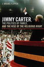 Jimmy Carter  the Politics of Family  and the Rise of the Religious Right PDF
